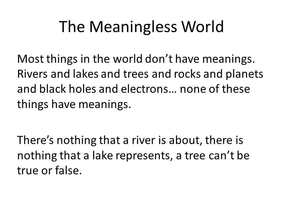 The Meaningless World Most things in the world don't have meanings.