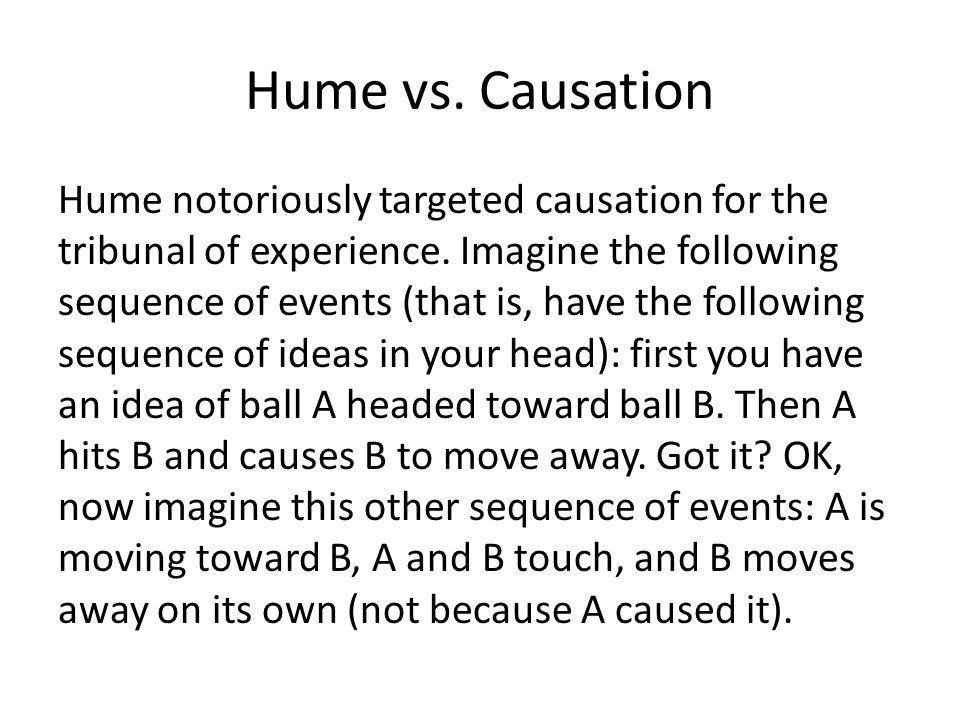 Hume vs. Causation Hume notoriously targeted causation for the tribunal of experience.