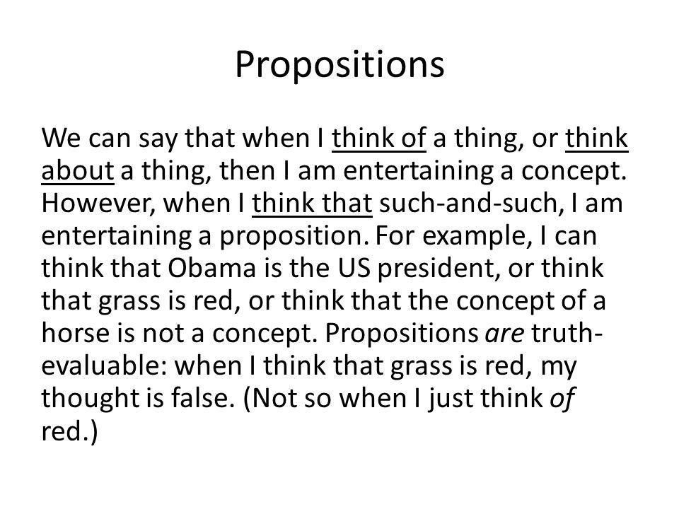 Propositions We can say that when I think of a thing, or think about a thing, then I am entertaining a concept.