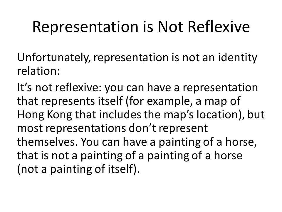 Representation is Not Reflexive Unfortunately, representation is not an identity relation: It's not reflexive: you can have a representation that represents itself (for example, a map of Hong Kong that includes the map's location), but most representations don't represent themselves.