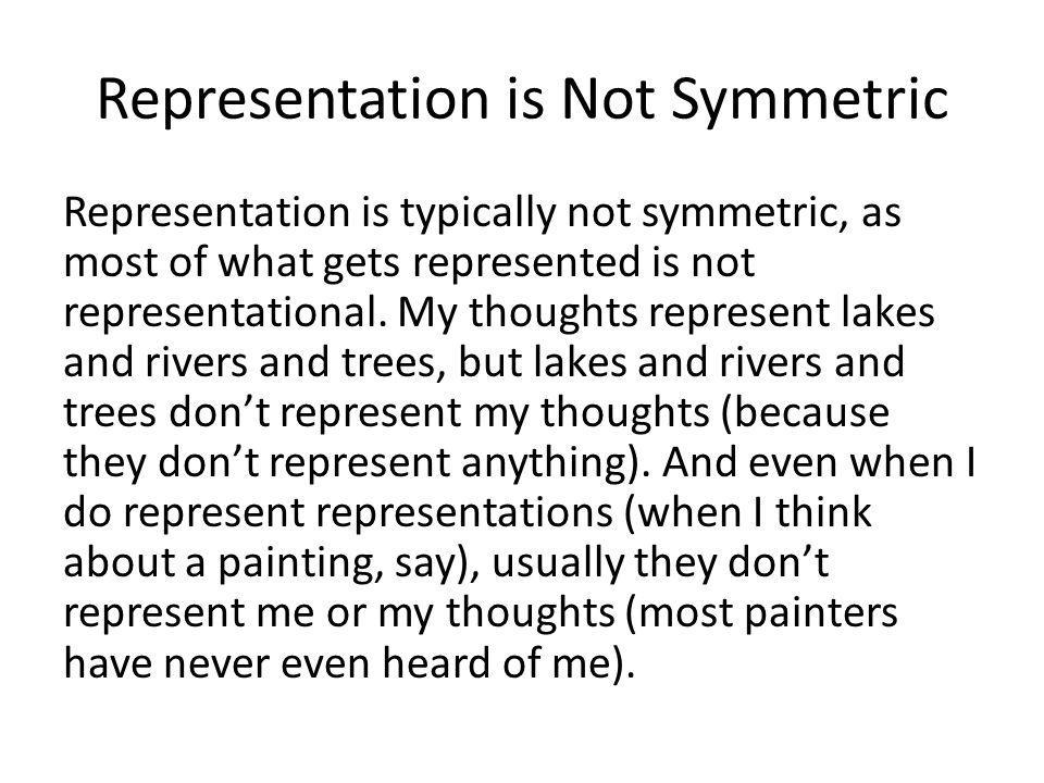 Representation is Not Symmetric Representation is typically not symmetric, as most of what gets represented is not representational.