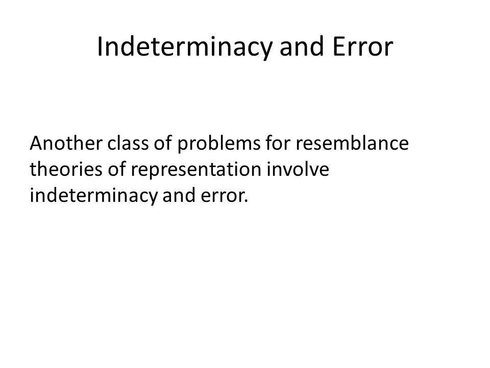 Indeterminacy and Error Another class of problems for resemblance theories of representation involve indeterminacy and error.
