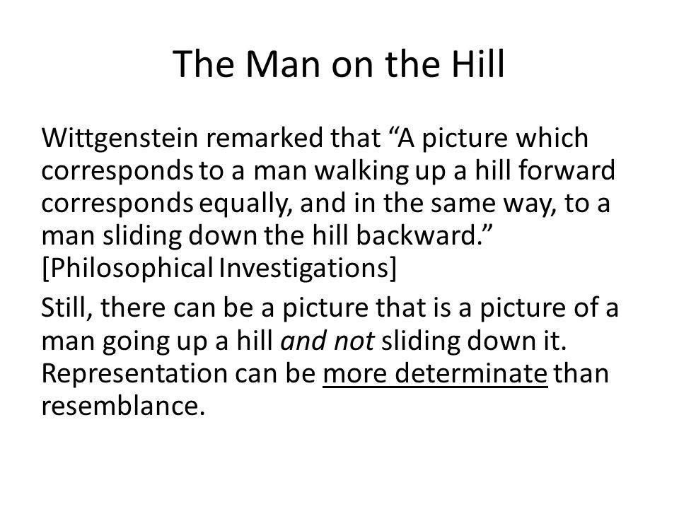 The Man on the Hill Wittgenstein remarked that A picture which corresponds to a man walking up a hill forward corresponds equally, and in the same way, to a man sliding down the hill backward. [Philosophical Investigations] Still, there can be a picture that is a picture of a man going up a hill and not sliding down it.