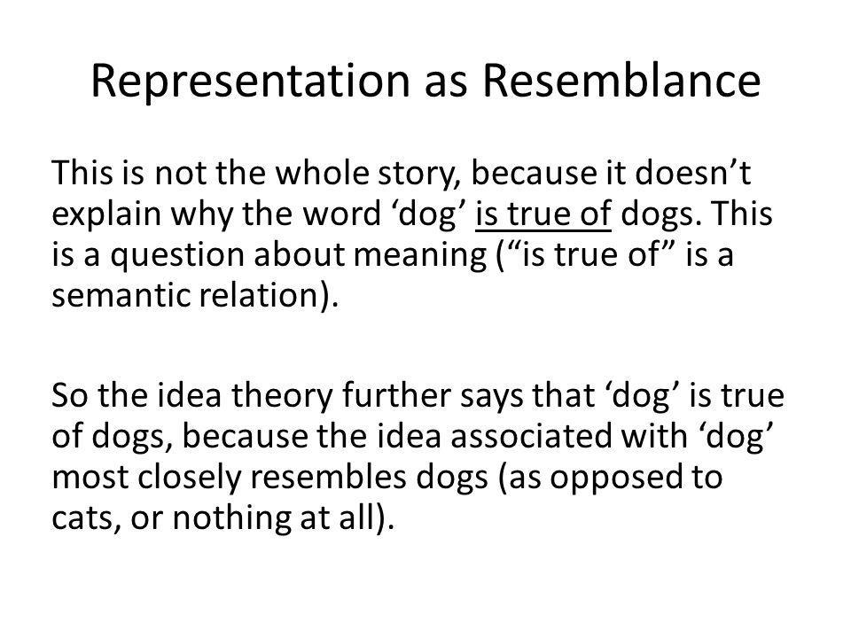Representation as Resemblance This is not the whole story, because it doesn't explain why the word 'dog' is true of dogs.