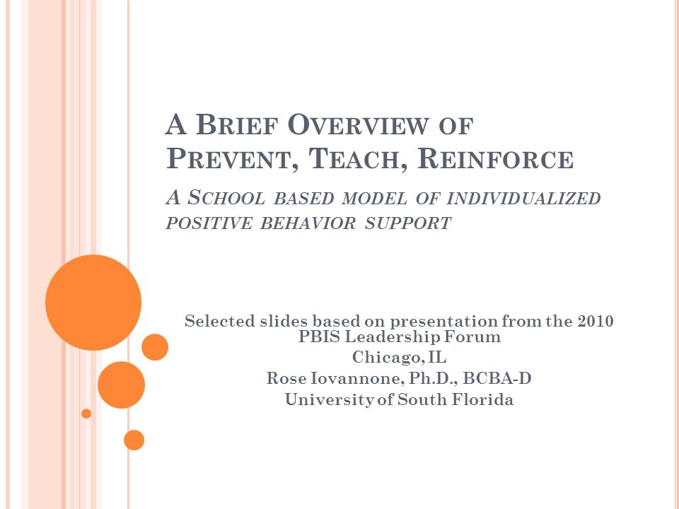 A B RIEF O VERVIEW OF P REVENT, T EACH, R EINFORCE A S CHOOL BASED MODEL OF INDIVIDUALIZED POSITIVE BEHAVIOR SUPPORT Selected slides based on presentation from the 2010 PBIS Leadership Forum Chicago, IL Rose Iovannone, Ph.D., BCBA-D University of South Florida