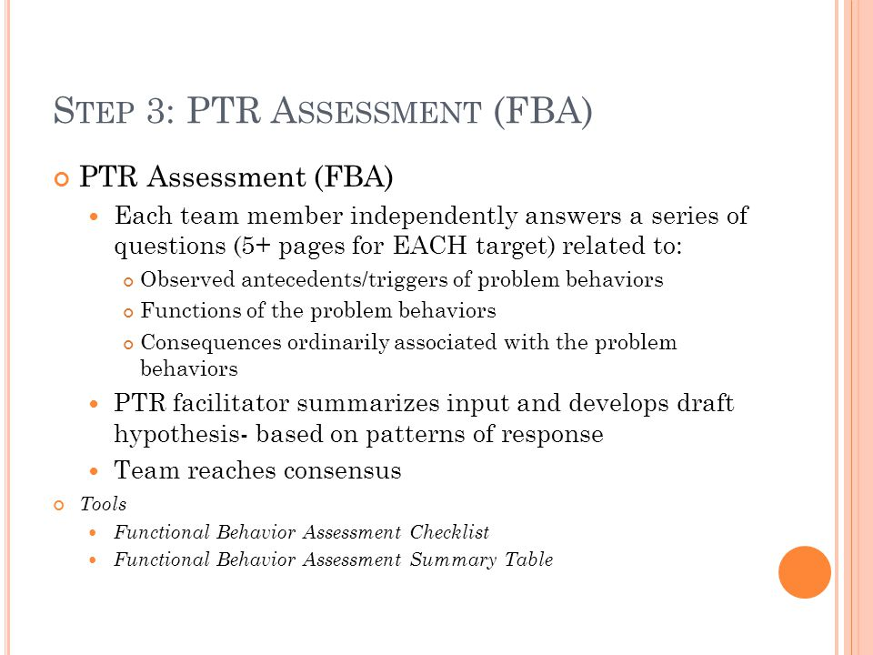 S TEP 3: PTR A SSESSMENT (FBA) PTR Assessment (FBA) Each team member independently answers a series of questions (5+ pages for EACH target) related to: Observed antecedents/triggers of problem behaviors Functions of the problem behaviors Consequences ordinarily associated with the problem behaviors PTR facilitator summarizes input and develops draft hypothesis- based on patterns of response Team reaches consensus Tools Functional Behavior Assessment Checklist Functional Behavior Assessment Summary Table