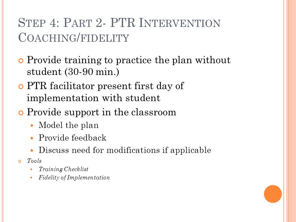 S TEP 4: P ART 2- PTR I NTERVENTION C OACHING / FIDELITY Provide training to practice the plan without student (30-90 min.) PTR facilitator present first day of implementation with student Provide support in the classroom Model the plan Provide feedback Discuss need for modifications if applicable Tools Training Checklist Fidelity of Implementation