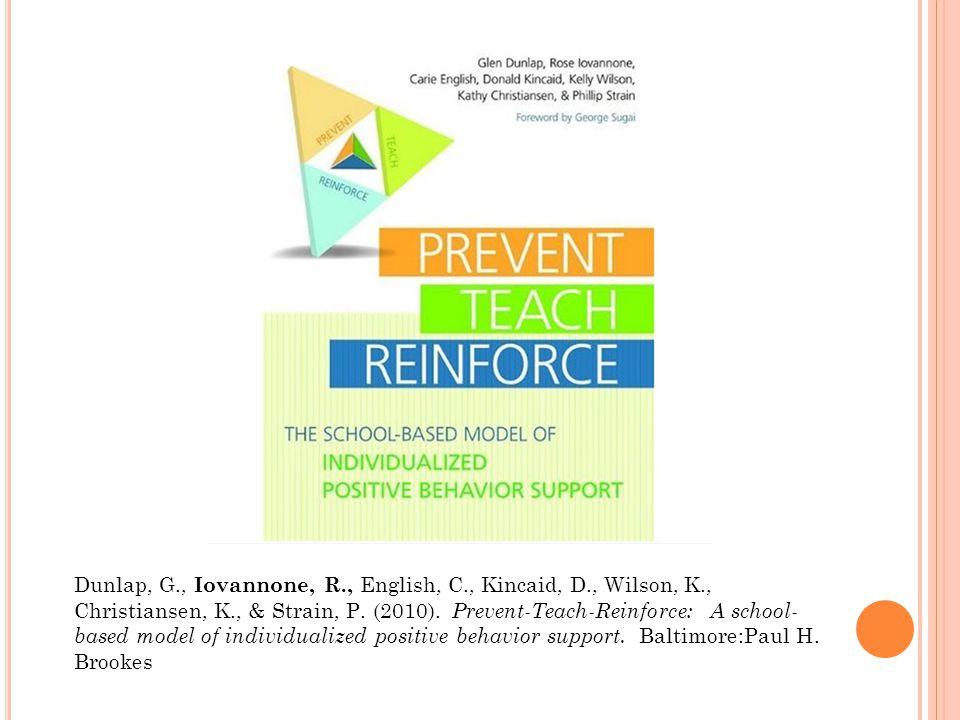 Dunlap, G., Iovannone, R., English, C., Kincaid, D., Wilson, K., Christiansen, K., & Strain, P. (2010). Prevent-Teach-Reinforce: A school- based model