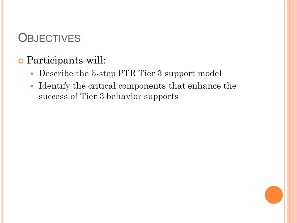 O BJECTIVES Participants will: Describe the 5-step PTR Tier 3 support model Identify the critical components that enhance the success of Tier 3 behavi