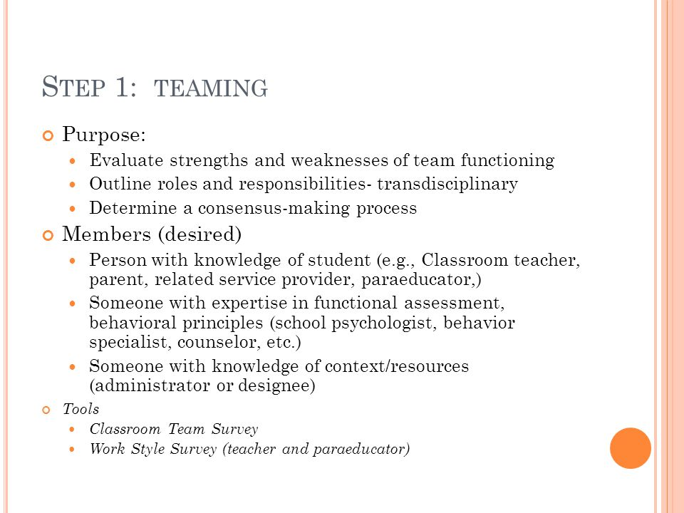 S TEP 1: TEAMING Purpose: Evaluate strengths and weaknesses of team functioning Outline roles and responsibilities- transdisciplinary Determine a cons