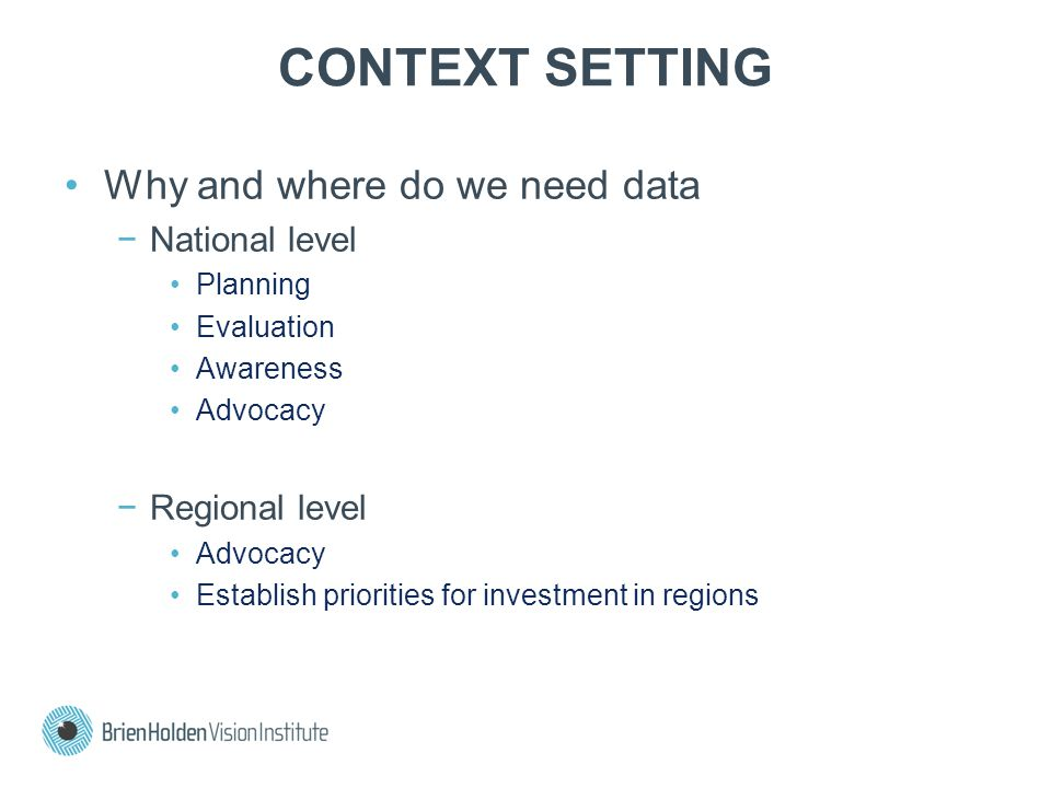 CONTEXT SETTING Why and where do we need data −National level Planning Evaluation Awareness Advocacy −Regional level Advocacy Establish priorities for