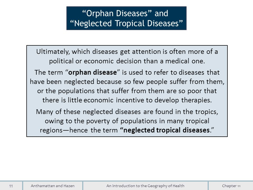 11 An Introduction to the Geography of HealthAnthamatten and HazenChapter 11 Orphan Diseases and Neglected Tropical Diseases Ultimately, which diseases get attention is often more of a political or economic decision than a medical one.