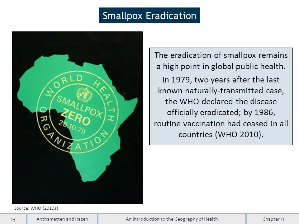 13 An Introduction to the Geography of HealthAnthamatten and HazenChapter 11 Smallpox Eradication The eradication of smallpox remains a high point in global public health.