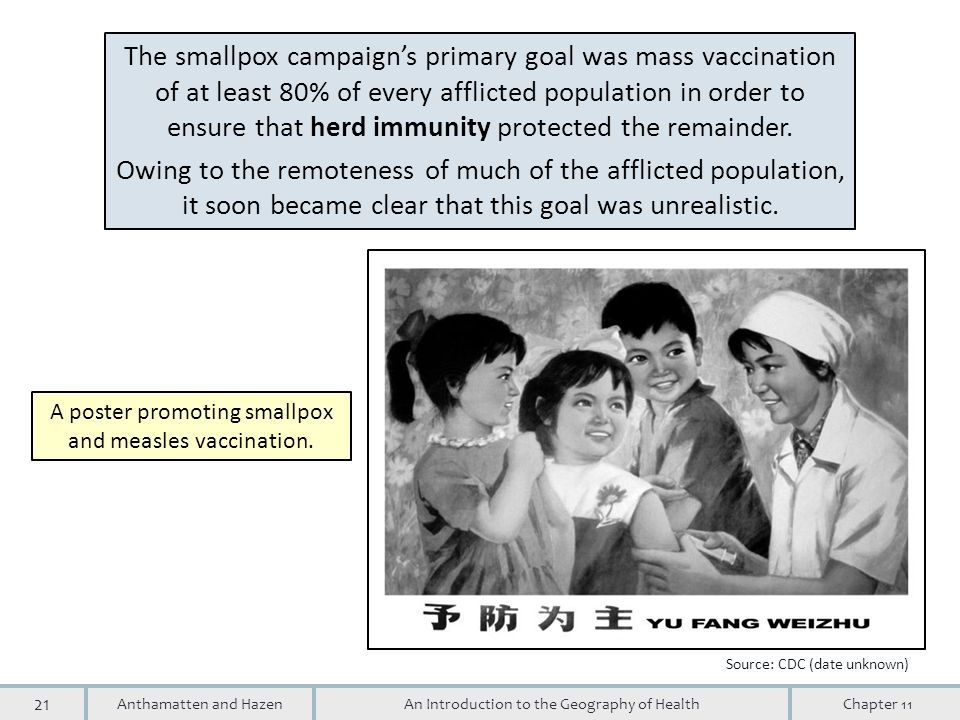 21 An Introduction to the Geography of HealthAnthamatten and HazenChapter 11 The smallpox campaign's primary goal was mass vaccination of at least 80% of every afflicted population in order to ensure that herd immunity protected the remainder.