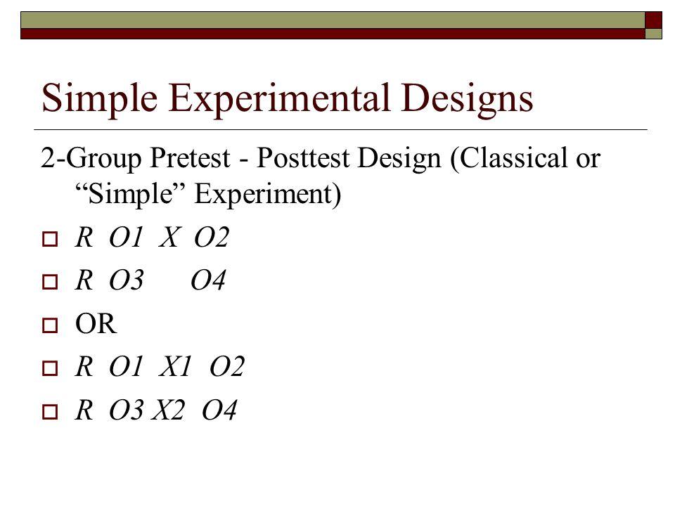 Simple Experimental Designs 2-Group Pretest - Posttest Design (Classical or Simple Experiment)  R O1 X O2  R O3 O4  OR  R O1 X1 O2  R O3 X2 O4