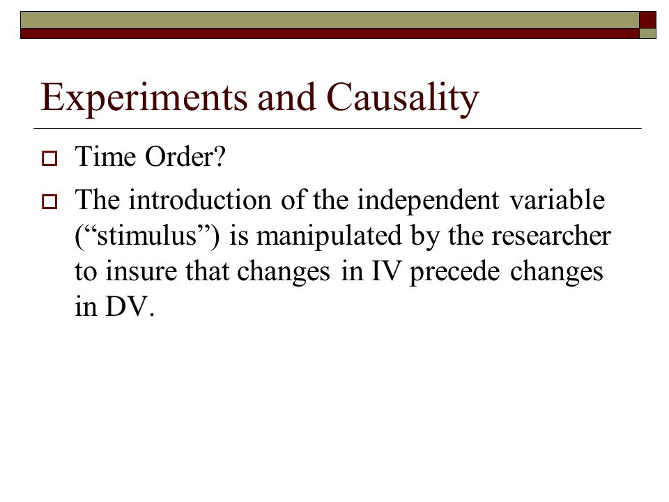 "Experiments and Causality  Time Order?  The introduction of the independent variable (""stimulus"") is manipulated by the researcher to insure that ch"
