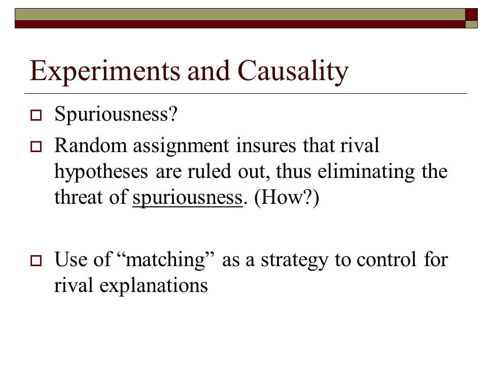 Experiments and Causality  Spuriousness?  Random assignment insures that rival hypotheses are ruled out, thus eliminating the threat of spuriousness