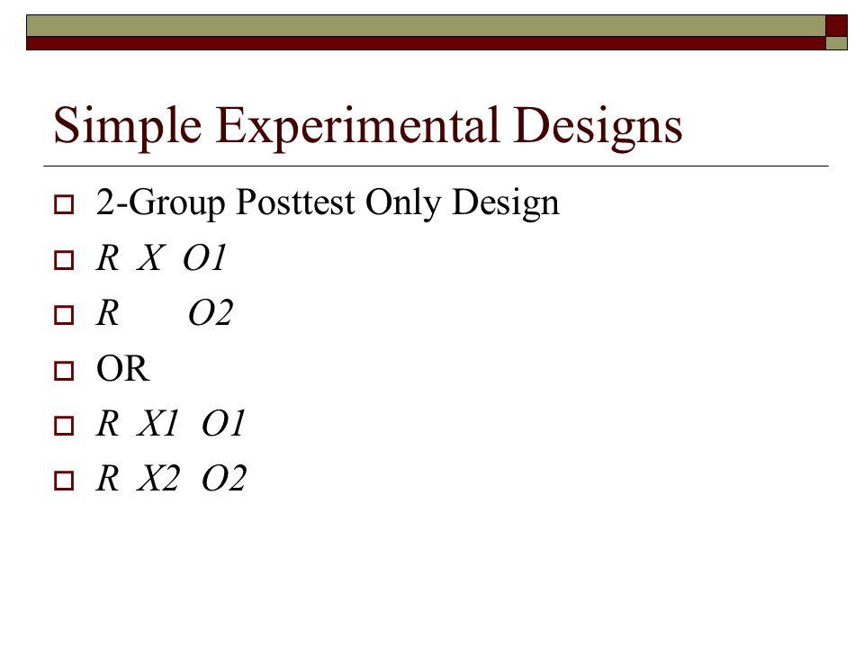 Simple Experimental Designs  2-Group Posttest Only Design  R X O1  R O2  OR  R X1 O1  R X2 O2