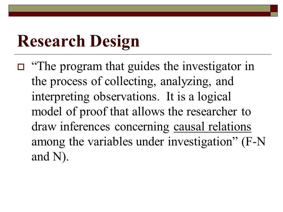 Research Design  The program that guides the investigator in the process of collecting, analyzing, and interpreting observations.