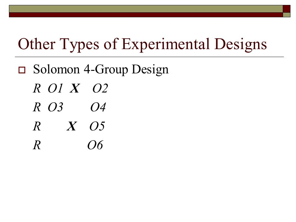 Other Types of Experimental Designs  Solomon 4-Group Design R O1 X O2 R O3 O4 R X O5 R O6
