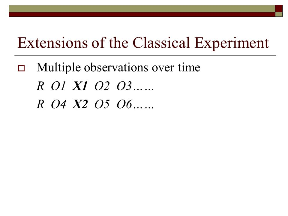 Extensions of the Classical Experiment  Multiple observations over time R O1 X1 O2 O3…… R O4 X2 O5 O6……