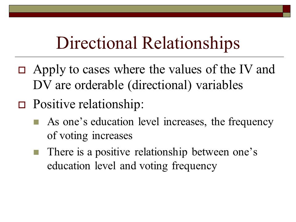 Directional Relationships  Apply to cases where the values of the IV and DV are orderable (directional) variables  Positive relationship: As one's e