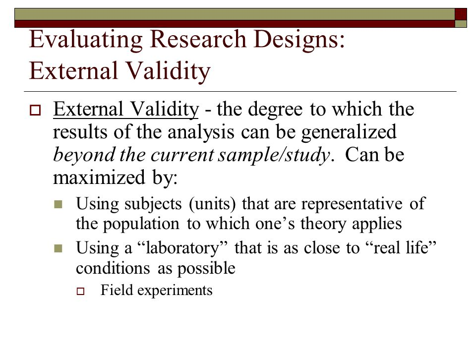 Evaluating Research Designs: External Validity  External Validity - the degree to which the results of the analysis can be generalized beyond the current sample/study.