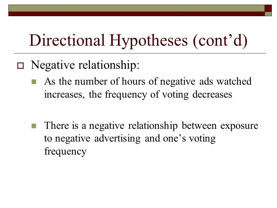 Directional Hypotheses (cont'd)  Negative relationship: As the number of hours of negative ads watched increases, the frequency of voting decreases There is a negative relationship between exposure to negative advertising and one's voting frequency
