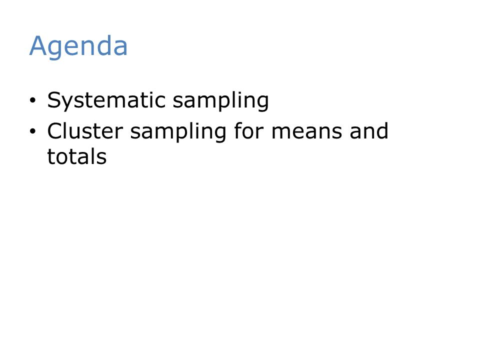 Agenda Systematic sampling Cluster sampling for means and totals