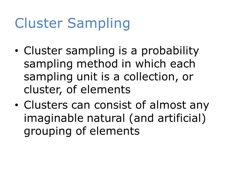 Cluster sampling is a probability sampling method in which each sampling unit is a collection, or cluster, of elements Clusters can consist of almost any imaginable natural (and artificial) grouping of elements