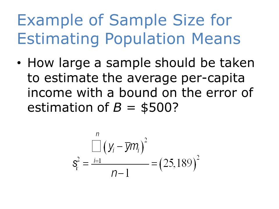 Example of Sample Size for Estimating Population Means How large a sample should be taken to estimate the average per-capita income with a bound on the error of estimation of B = $500?