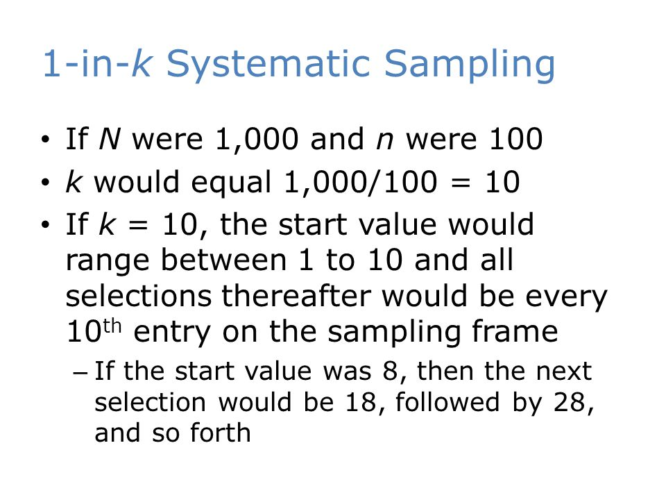 1-in-k Systematic Sampling If N were 1,000 and n were 100 k would equal 1,000/100 = 10 If k = 10, the start value would range between 1 to 10 and all selections thereafter would be every 10 th entry on the sampling frame – If the start value was 8, then the next selection would be 18, followed by 28, and so forth