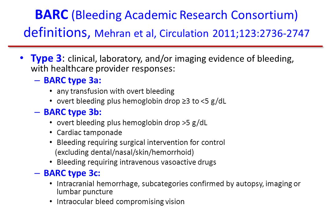 BARC (Bleeding Academic Research Consortium) definitions, Mehran et al, Circulation 2011;123:2736-2747 Type 3: clinical, laboratory, and/or imaging evidence of bleeding, with healthcare provider responses: – BARC type 3a: any transfusion with overt bleeding overt bleeding plus hemoglobin drop ≥3 to <5 g/dL – BARC type 3b: overt bleeding plus hemoglobin drop >5 g/dL Cardiac tamponade Bleeding requiring surgical intervention for control (excluding dental/nasal/skin/hemorrhoid) Bleeding requiring intravenous vasoactive drugs – BARC type 3c: Intracranial hemorrhage, subcategories confirmed by autopsy, imaging or lumbar puncture Intraocular bleed compromising vision