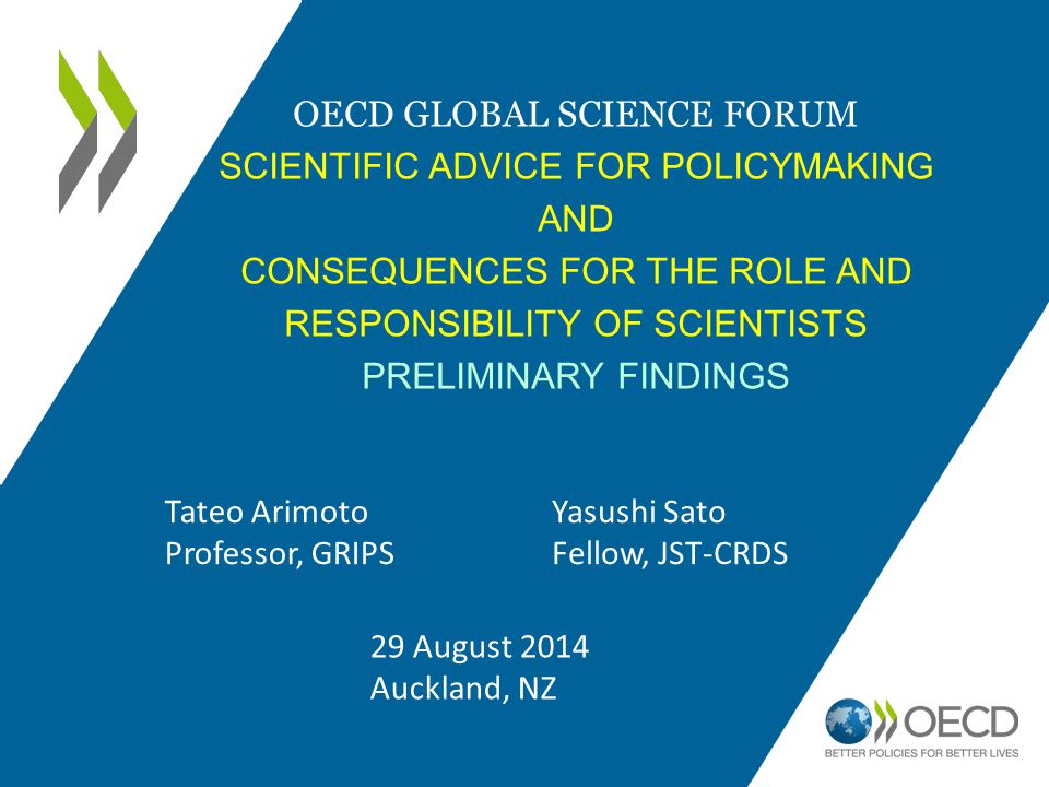 OECD GLOBAL SCIENCE FORUM SCIENTIFIC ADVICE FOR POLICYMAKING AND CONSEQUENCES FOR THE ROLE AND RESPONSIBILITY OF SCIENTISTS PRELIMINARY FINDINGS Tateo Arimoto Professor, GRIPS Yasushi Sato Fellow, JST-CRDS 29 August 2014 Auckland, NZ