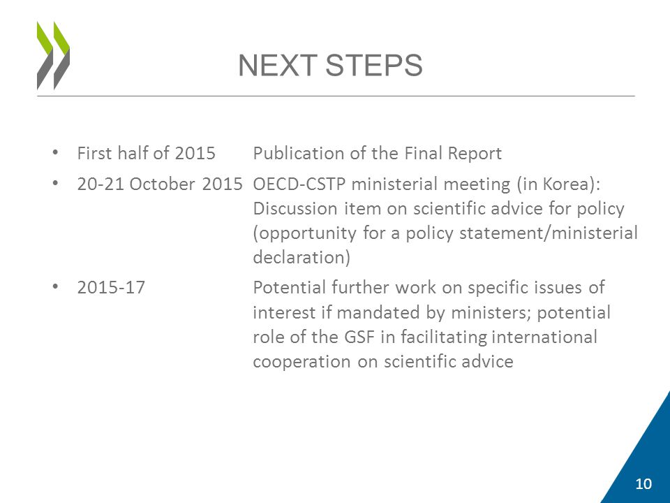 First half of 2015Publication of the Final Report 20-21 October 2015OECD-CSTP ministerial meeting (in Korea): Discussion item on scientific advice for policy (opportunity for a policy statement/ministerial declaration) 2015-17Potential further work on specific issues of interest if mandated by ministers; potential role of the GSF in facilitating international cooperation on scientific advice 10 NEXT STEPS