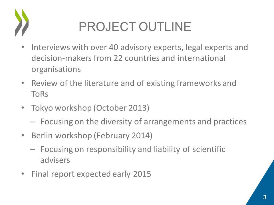 Interviews with over 40 advisory experts, legal experts and decision-makers from 22 countries and international organisations Review of the literature and of existing frameworks and ToRs Tokyo workshop (October 2013) – Focusing on the diversity of arrangements and practices Berlin workshop (February 2014) – Focusing on responsibility and liability of scientific advisers Final report expected early 2015 3 PROJECT OUTLINE
