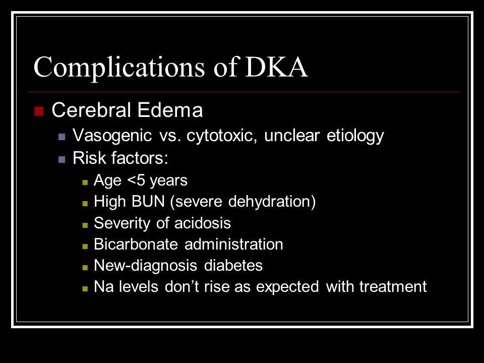 Complications of DKA Cerebral Edema Vasogenic vs. cytotoxic, unclear etiology Risk factors: Age <5 years High BUN (severe dehydration) Severity of aci