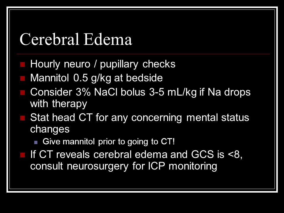 Cerebral Edema Hourly neuro / pupillary checks Mannitol 0.5 g/kg at bedside Consider 3% NaCl bolus 3-5 mL/kg if Na drops with therapy Stat head CT for