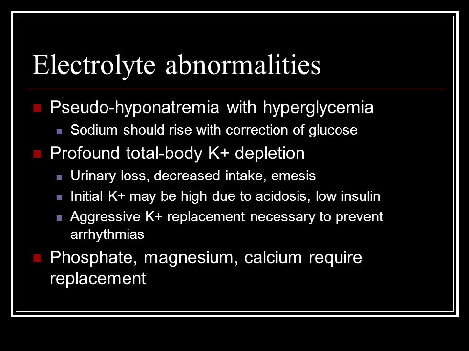 Electrolyte abnormalities Pseudo-hyponatremia with hyperglycemia Sodium should rise with correction of glucose Profound total-body K+ depletion Urinar