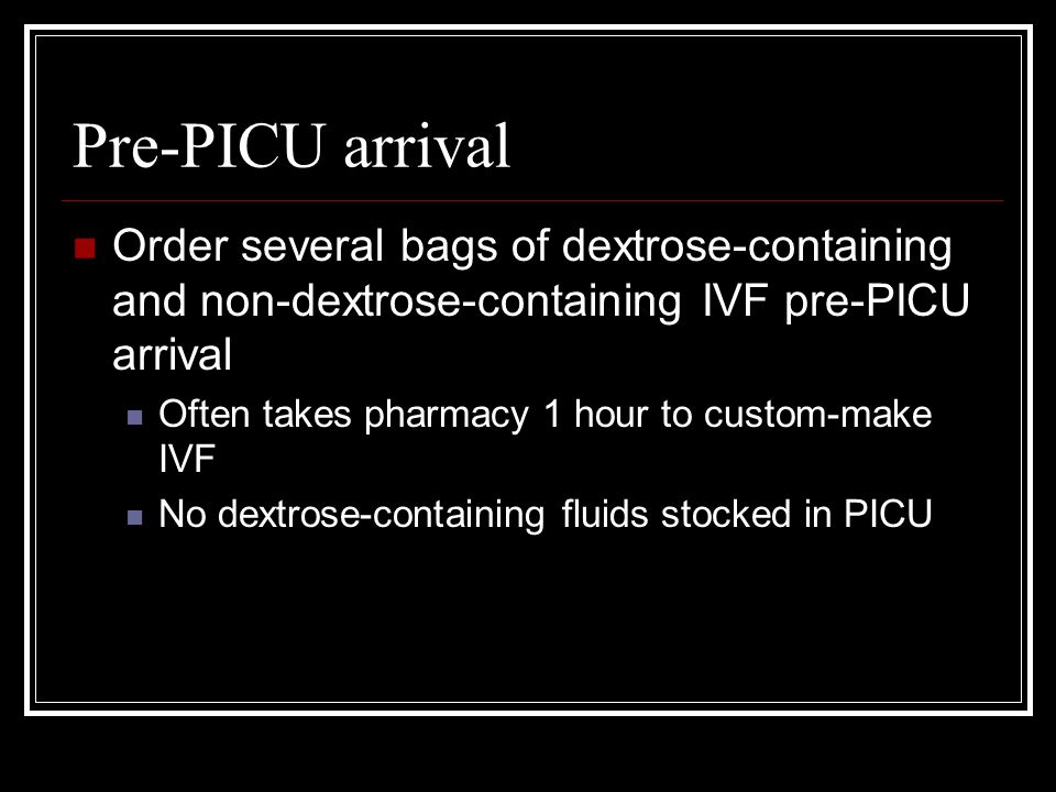 Pre-PICU arrival Order several bags of dextrose-containing and non-dextrose-containing IVF pre-PICU arrival Often takes pharmacy 1 hour to custom-make