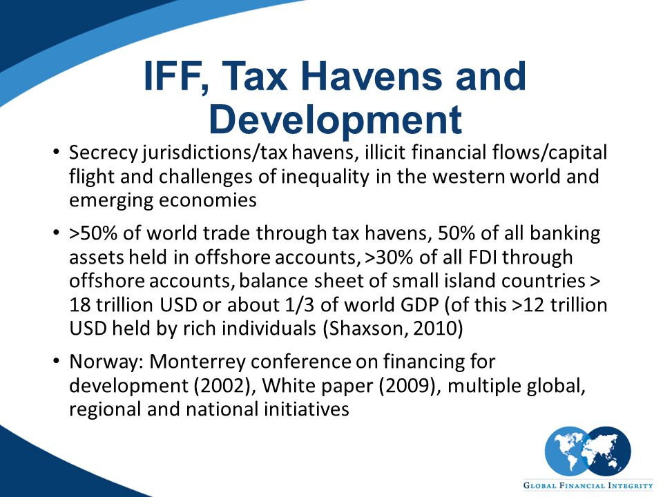 IFF, Tax Havens and Development Secrecy jurisdictions/tax havens, illicit financial flows/capital flight and challenges of inequality in the western world and emerging economies >50% of world trade through tax havens, 50% of all banking assets held in offshore accounts, >30% of all FDI through offshore accounts, balance sheet of small island countries > 18 trillion USD or about 1/3 of world GDP (of this >12 trillion USD held by rich individuals (Shaxson, 2010) Norway: Monterrey conference on financing for development (2002), White paper (2009), multiple global, regional and national initiatives