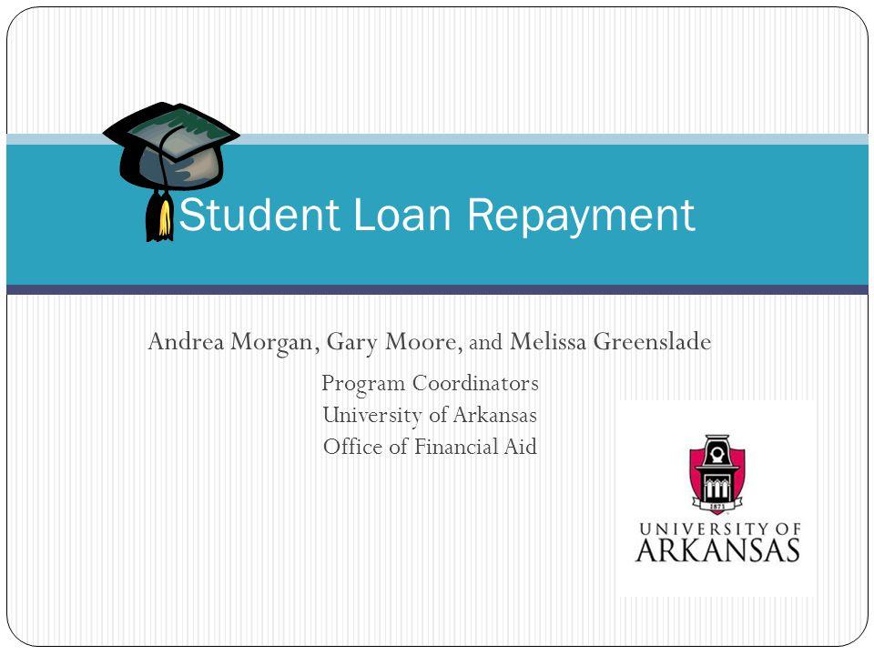 Andrea Morgan, Gary Moore, and Melissa Greenslade Program Coordinators University of Arkansas Office of Financial Aid Student Loan Repayment