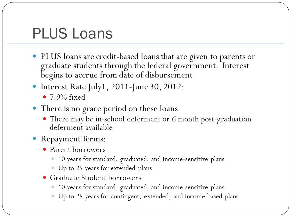 PLUS Loans PLUS loans are credit-based loans that are given to parents or graduate students through the federal government.