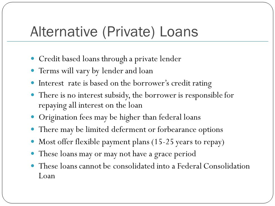 Alternative (Private) Loans Credit based loans through a private lender Terms will vary by lender and loan Interest rate is based on the borrower's credit rating There is no interest subsidy, the borrower is responsible for repaying all interest on the loan Origination fees may be higher than federal loans There may be limited deferment or forbearance options Most offer flexible payment plans (15-25 years to repay) These loans may or may not have a grace period These loans cannot be consolidated into a Federal Consolidation Loan