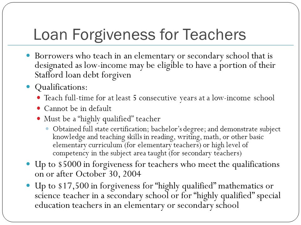 Loan Forgiveness for Teachers Borrowers who teach in an elementary or secondary school that is designated as low-income may be eligible to have a portion of their Stafford loan debt forgiven Qualifications: Teach full-time for at least 5 consecutive years at a low-income school Cannot be in default Must be a highly qualified teacher Obtained full state certification; bachelor's degree; and demonstrate subject knowledge and teaching skills in reading, writing, math, or other basic elementary curriculum (for elementary teachers) or high level of competency in the subject area taught (for secondary teachers) Up to $5000 in forgiveness for teachers who meet the qualifications on or after October 30, 2004 Up to $17,500 in forgiveness for highly qualified mathematics or science teacher in a secondary school or for highly qualified special education teachers in an elementary or secondary school