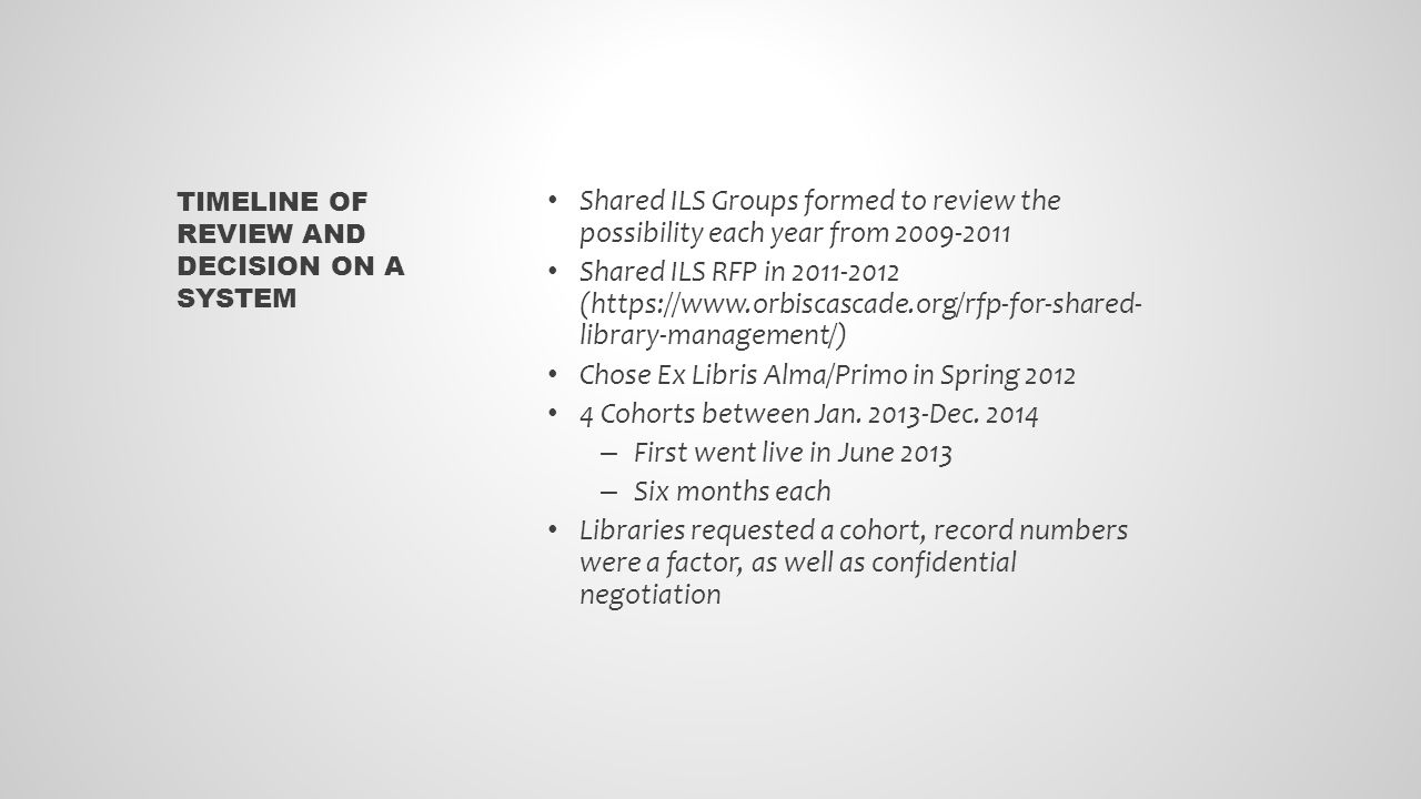 Shared ILS Groups formed to review the possibility each year from 2009-2011 Shared ILS RFP in 2011-2012 (https://www.orbiscascade.org/rfp-for-shared- library-management/) Chose Ex Libris Alma/Primo in Spring 2012 4 Cohorts between Jan.