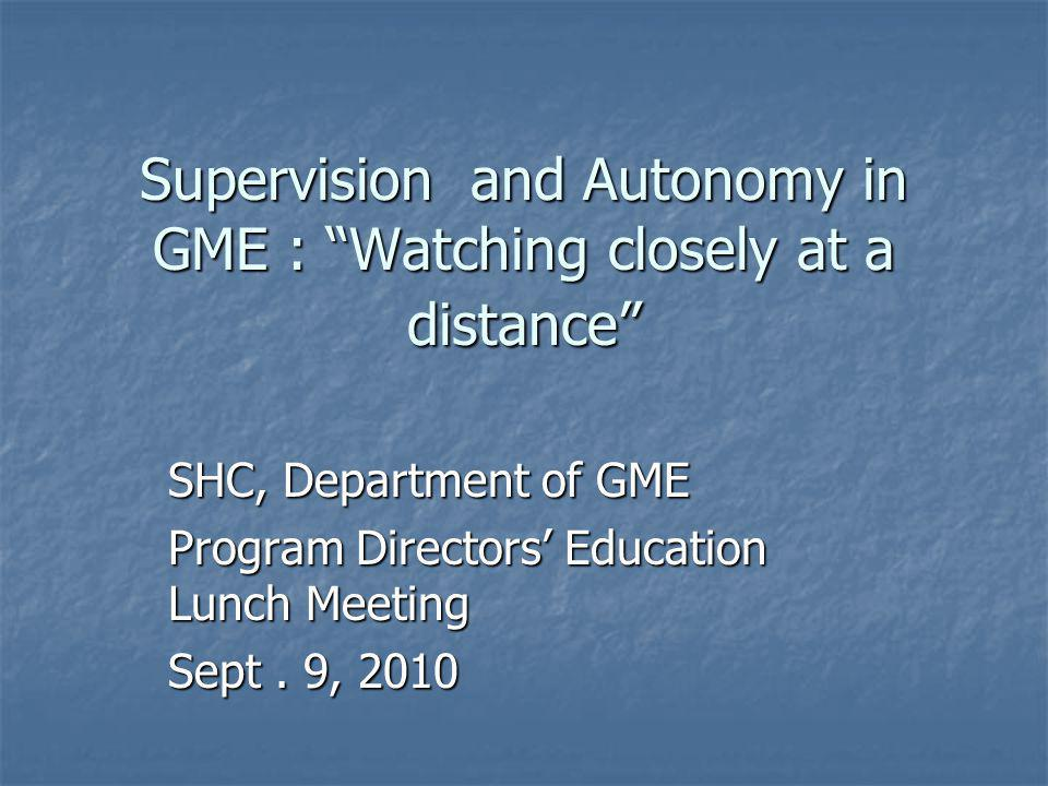 Supervision and Autonomy in GME : Watching closely at a distance SHC, Department of GME Program Directors' Education Lunch Meeting Sept.