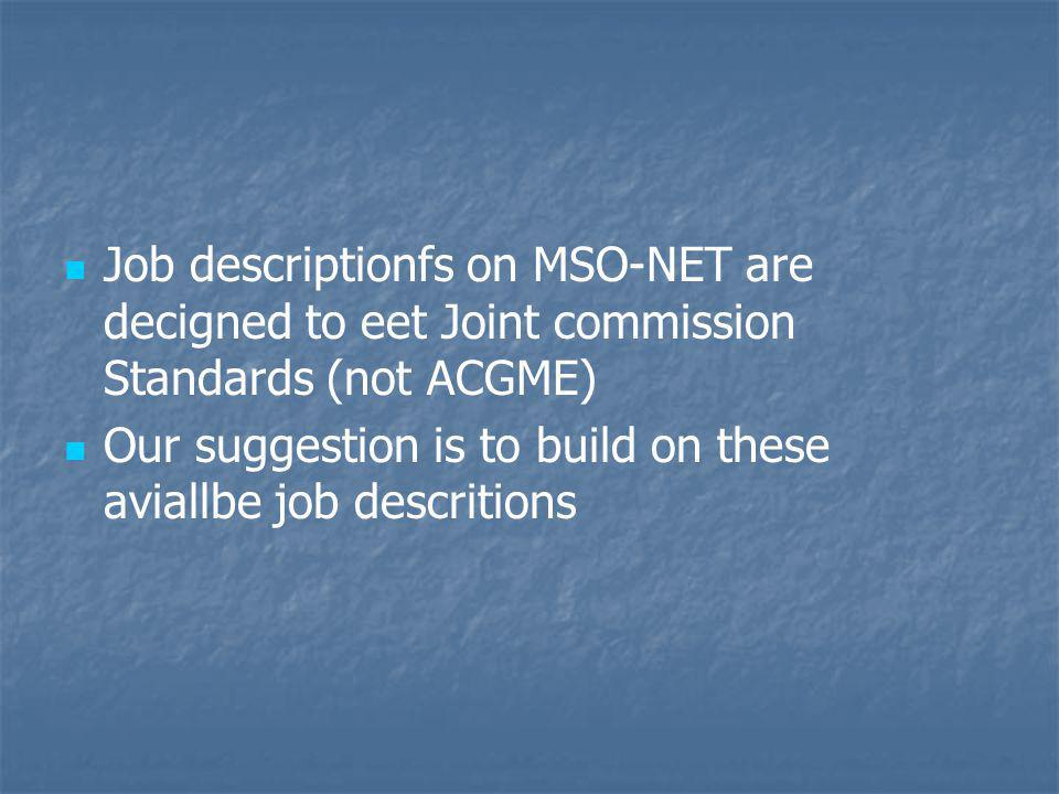 Job descriptionfs on MSO-NET are decigned to eet Joint commission Standards (not ACGME) Our suggestion is to build on these aviallbe job descritions