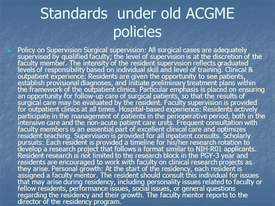 Standards under old ACGME policies Policy on Supervision Surgical supervision: All surgical cases are adequately supervised by qualified faculty; the level of supervision is at the discretion of the faculty member.
