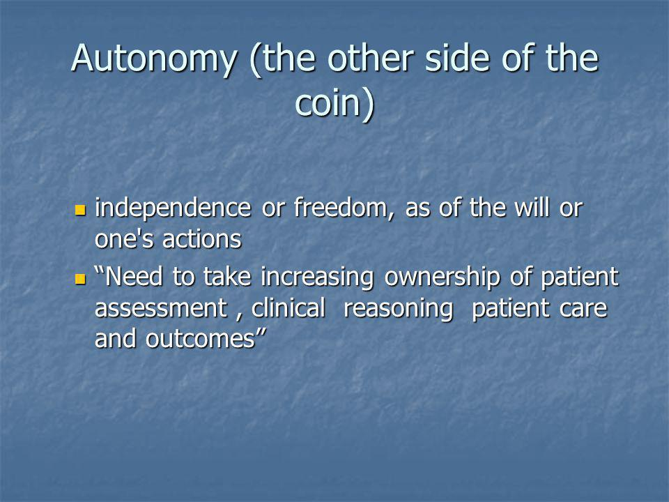 Autonomy (the other side of the coin) independence or freedom, as of the will or one s actions independence or freedom, as of the will or one s actions Need to take increasing ownership of patient assessment, clinical reasoning patient care and outcomes Need to take increasing ownership of patient assessment, clinical reasoning patient care and outcomes